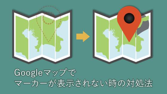 Googleマップでマーカーが表示されない時の対処法