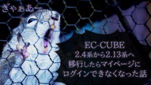EC-CUBE 2.4系から2.13系へ 移行したらマイページに ログインできなくなった話